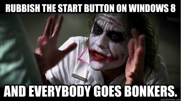 Rubbish the start button on Windows 8 AND EVERYBODY GOES BONKERS. - Rubbish the start button on Windows 8 AND EVERYBODY GOES BONKERS.  Joker Mind Loss