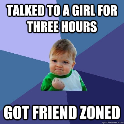 Talked to a girl for three hours Got friend zoned - Talked to a girl for three hours Got friend zoned  Success Kid
