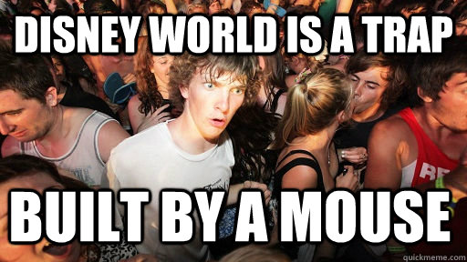 Disney world is a trap built by a mouse - Disney world is a trap built by a mouse  Sudden Clarity Clarence