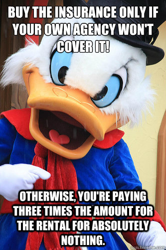 Buy the insurance only if your own agency won't cover it! Otherwise, you're paying three times the amount for the rental for absolutely nothing. - Buy the insurance only if your own agency won't cover it! Otherwise, you're paying three times the amount for the rental for absolutely nothing.  Actual Advice Scrooge McDuck