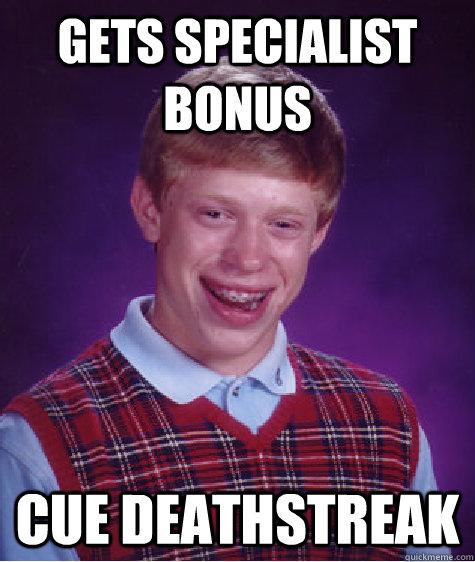 Gets specialist bonus Cue deathstreak - Gets specialist bonus Cue deathstreak  Bad Luck Brian