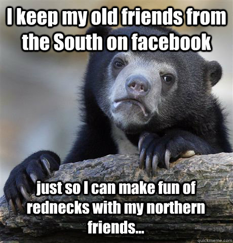 I keep my old friends from the South on facebook just so I can make fun of rednecks with my northern friends... - I keep my old friends from the South on facebook just so I can make fun of rednecks with my northern friends...  Confession Bear