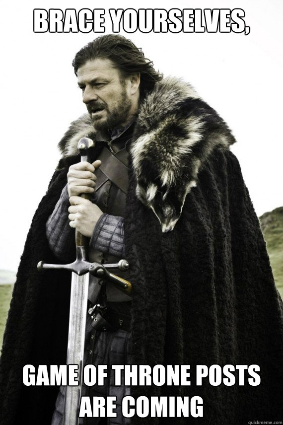 Brace yourselves, Game of Throne Posts are Coming - Brace yourselves, Game of Throne Posts are Coming  Brace yourself