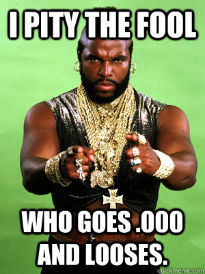 I Pity the fool  who goes .000 and looses.   Mr T