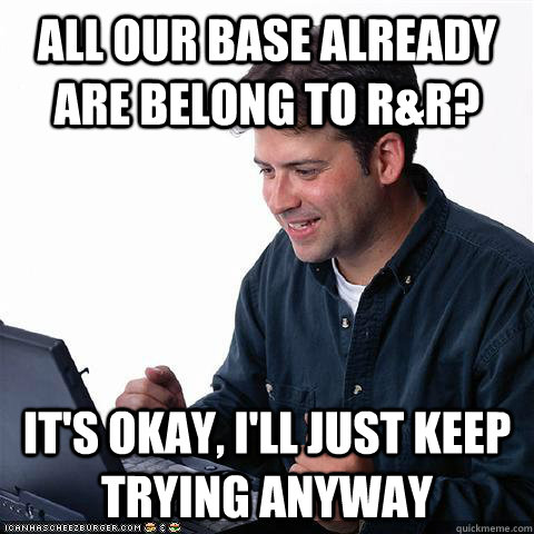 All our base already are belong to R&R? It's okay, i'll just keep trying anyway - All our base already are belong to R&R? It's okay, i'll just keep trying anyway  Net noob