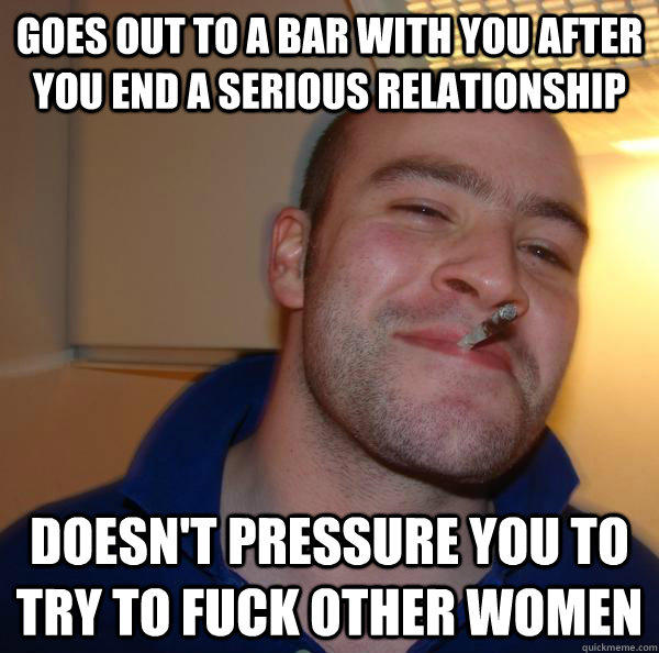 Goes out to a bar with you after you end a serious relationship doesn't pressure you to try to fuck other women - Goes out to a bar with you after you end a serious relationship doesn't pressure you to try to fuck other women  Misc