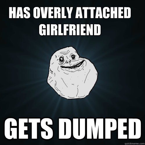 Has overly attached girlfriend Gets dumped - Has overly attached girlfriend Gets dumped  Forever Alone