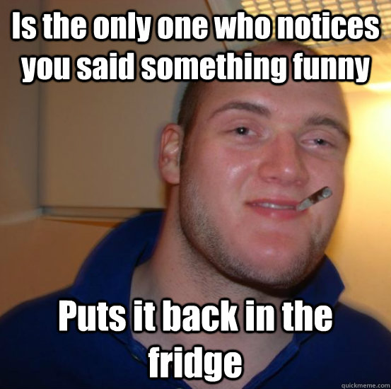 Is the only one who notices you said something funny Puts it back in the fridge