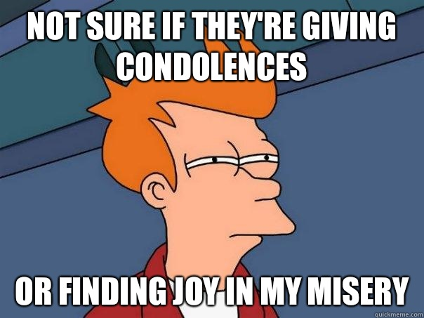 Not sure if they're giving condolences Or finding joy in my misery - Not sure if they're giving condolences Or finding joy in my misery  Futurama Fry