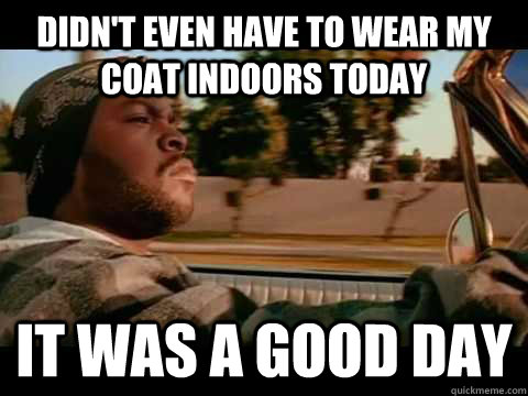 Didn't even have to wear my coat indoors today IT WAS A GOOD DAY - Didn't even have to wear my coat indoors today IT WAS A GOOD DAY  ice cube good day