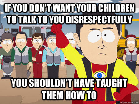 if you don't want your children to talk to you disrespectfully you shouldn't have taught them how to - if you don't want your children to talk to you disrespectfully you shouldn't have taught them how to  Captain Hindsight