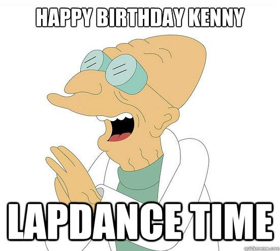 91d57a56aaa463c05199fed18c3d4d706eb33657cda0ec451dd3caf2051124d8 happy birthday kenny lapdance time futurama farnsworth quickmeme