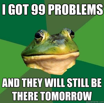 i got 99 problems and they will still be there tomorrow - i got 99 problems and they will still be there tomorrow  Foul Bachelor Frog