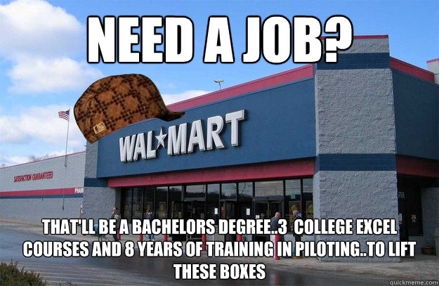 NEED A JOB? That'll be a bachelors degree..3  college excel courses and 8 years of training in piloting..to lift these boxes  scumbag walmart