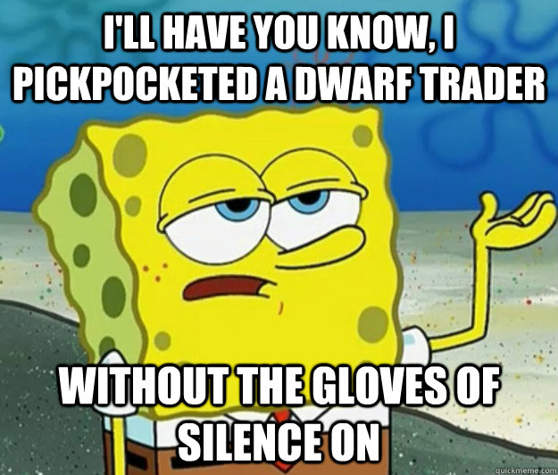 I'll have you know, I pickpocketed a dwarf trader  Without the gloves of silence on - I'll have you know, I pickpocketed a dwarf trader  Without the gloves of silence on  Tough Spongebob