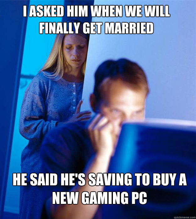 i asked him when we will finally get married He said he's saving to buy a new gaming PC - i asked him when we will finally get married He said he's saving to buy a new gaming PC  Redditors Wife