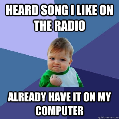 Heard song I like on the radio Already have it on my computer - Heard song I like on the radio Already have it on my computer  Success Kid
