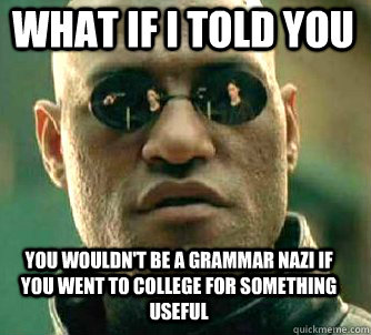 what if i told you you wouldn't be a grammar nazi if you went to college for something useful - what if i told you you wouldn't be a grammar nazi if you went to college for something useful  Matrix Morpheus