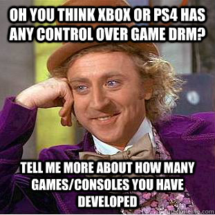 Oh you think Xbox or PS4 has any control over game DRM? Tell me more about how many games/consoles you have developed  Condescending Wonka