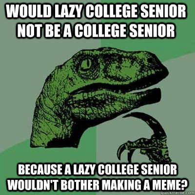 would lazy college senior not be a college senior because a lazy college senior wouldn't bother making a meme?  - would lazy college senior not be a college senior because a lazy college senior wouldn't bother making a meme?   Misc