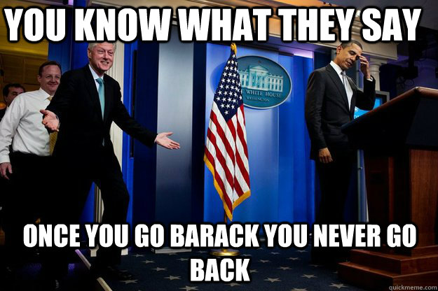 You know what they say Once you go Barack you never go back - You know what they say Once you go Barack you never go back  Inappropriate Timing Bill Clinton