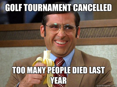 Golf tournament cancelled Too many people died last year - Golf tournament cancelled Too many people died last year  Brick Tamland