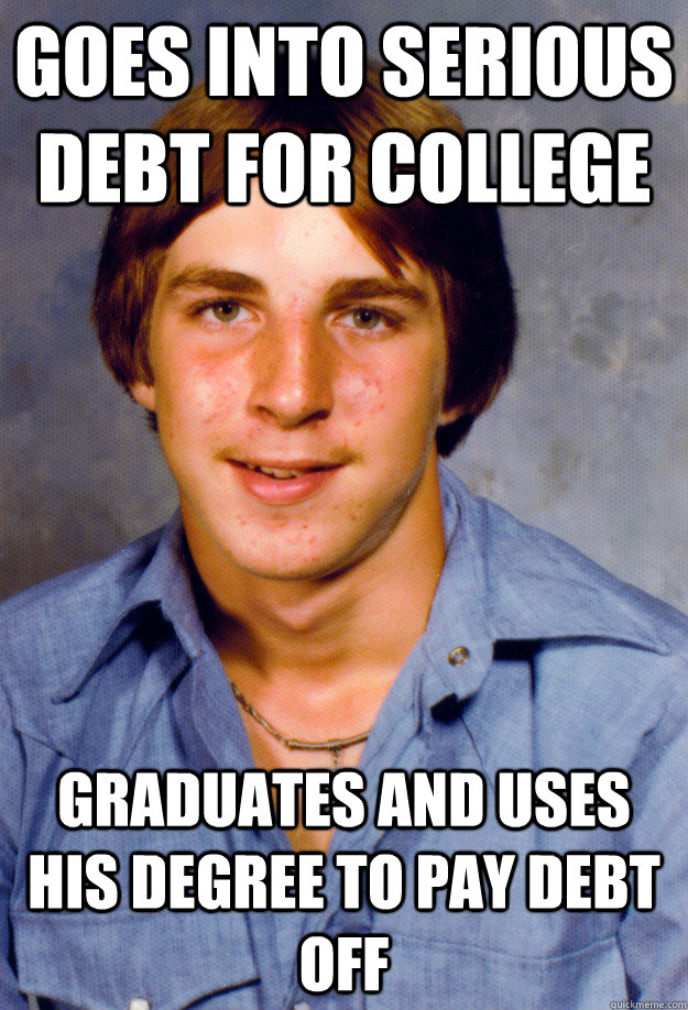 Goes into serious debt for college Graduates and uses his degree to pay debt off - Goes into serious debt for college Graduates and uses his degree to pay debt off  Old Economy Steven