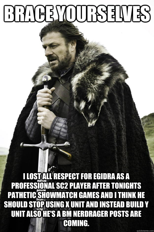 Brace yourselves I lost all respect for EGIdrA as a professional SC2 player after tonights pathetic showmatch games and I think he should stop using X unit and instead build Y unit also he's a BM nerdrager posts are  coming. - Brace yourselves I lost all respect for EGIdrA as a professional SC2 player after tonights pathetic showmatch games and I think he should stop using X unit and instead build Y unit also he's a BM nerdrager posts are  coming.  Winter is coming