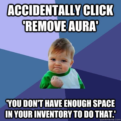 accidentally click 'Remove Aura'  'You don't have enough space in your inventory to do that.' - accidentally click 'Remove Aura'  'You don't have enough space in your inventory to do that.'  Success Kid