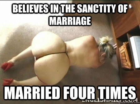 Believes in the sanctity of marriage Married four times