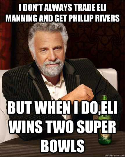 91e7fb4707a674759dfdab7c84802d50550778eeda3ff80ca520df37f1e27acb i don't always trade eli manning and get phillip rivers but when i