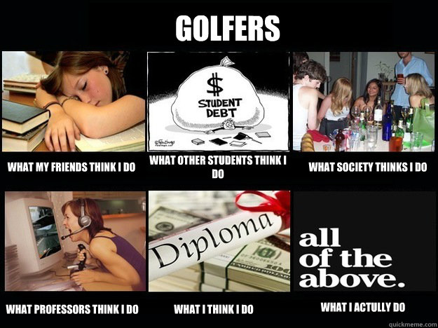 Golfers What my friends think I do What other students think I do What society thinks I do what professors think I do what I think I do what I actully do