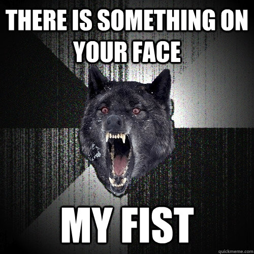 There is something on your face My fist - There is something on your face My fist  Insanity Wolf