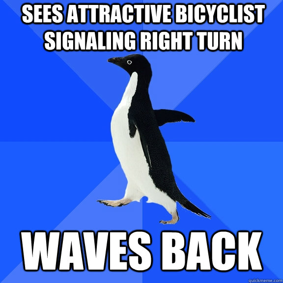 sees attractive bicyclist signaling right turn Waves back - sees attractive bicyclist signaling right turn Waves back  Socially Awkward Penguin