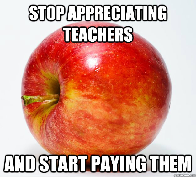 stop appreciating teachers and start paying them  - stop appreciating teachers and start paying them   Misc