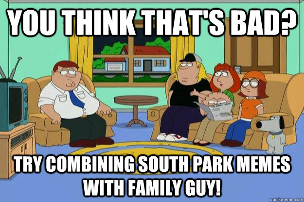 You think that's bad? Try combining South park memes with family guy! - You think that's bad? Try combining South park memes with family guy!  Family Guy and South Park