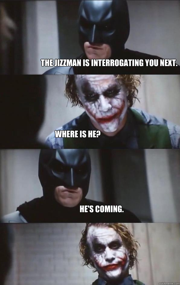 The Jizzman is Interrogating you next. Where is he? He's coming.