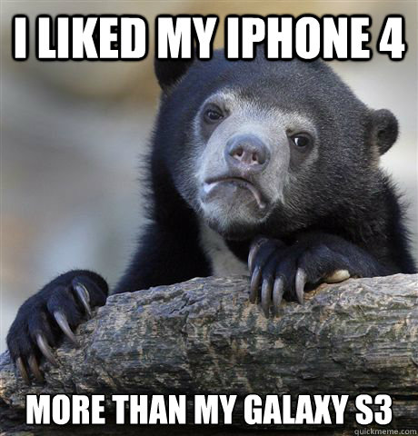 I liked my iphone 4 more than my galaxy s3 - I liked my iphone 4 more than my galaxy s3  Confession Bear