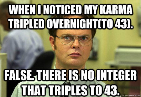 When I noticed my karma tripled overnight(to 43). False. There is no integer that triples to 43. - When I noticed my karma tripled overnight(to 43). False. There is no integer that triples to 43.  Schrute
