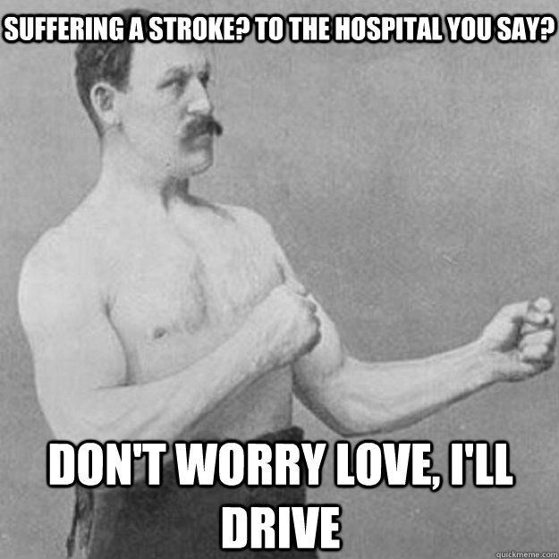 Suffering a stroke? to the hospital you say? Don't worry love, I'll drive - Suffering a stroke? to the hospital you say? Don't worry love, I'll drive  overly manly man