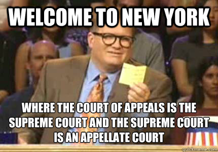 Welcome to New York Where the court of appeals is the supreme court and the Supreme court is an appellate court