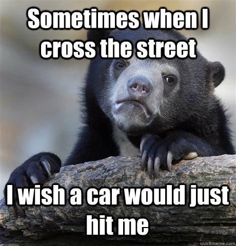 Sometimes when I cross the street I wish a car would just hit me - Sometimes when I cross the street I wish a car would just hit me  Confession Bear