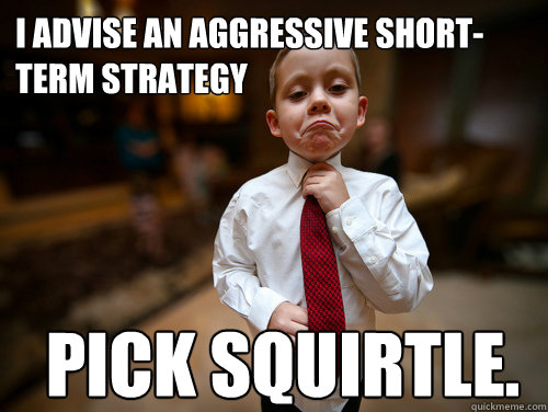 I advise an aggressive short-term strategy Pick Squirtle. - I advise an aggressive short-term strategy Pick Squirtle.  Misc