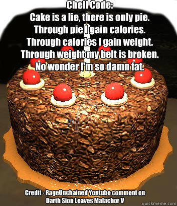 Chell Code: Cake is a lie, there is only pie. Through pie I gain calories. Through calories I gain weight. Through weight my belt is broken. No wonder I'm so damn fat. Credit - RageUnchained Youtube comment on Darth Sion Leaves Malachor V - Chell Code: Cake is a lie, there is only pie. Through pie I gain calories. Through calories I gain weight. Through weight my belt is broken. No wonder I'm so damn fat. Credit - RageUnchained Youtube comment on Darth Sion Leaves Malachor V  Cake is a lie, there is only pie