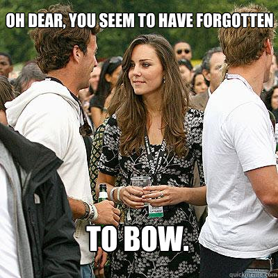 Oh dear, you seem to have forgotten to bow.  Kate Middleton