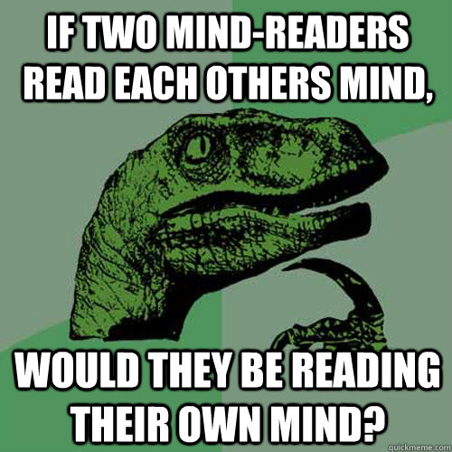 If two mind-readers read each others mind, would they be reading their own mind? - If two mind-readers read each others mind, would they be reading their own mind?  Philosoraptor