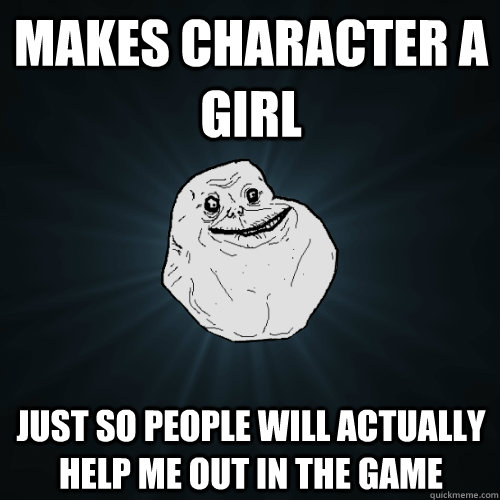Makes character a girl  just so people will actually help me out in the game  - Makes character a girl  just so people will actually help me out in the game   Forever Alone