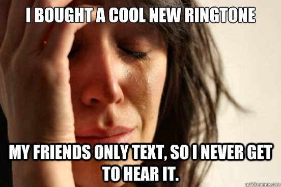 I bought a cool new ringtone My friends only text, so I never get to hear it. - I bought a cool new ringtone My friends only text, so I never get to hear it.  First World Problems
