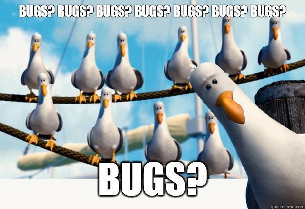 Bugs? Bugs? Bugs? Bugs? Bugs? Bugs? Bugs? Bugs?