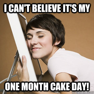 I can't believe it's my one month cake day!